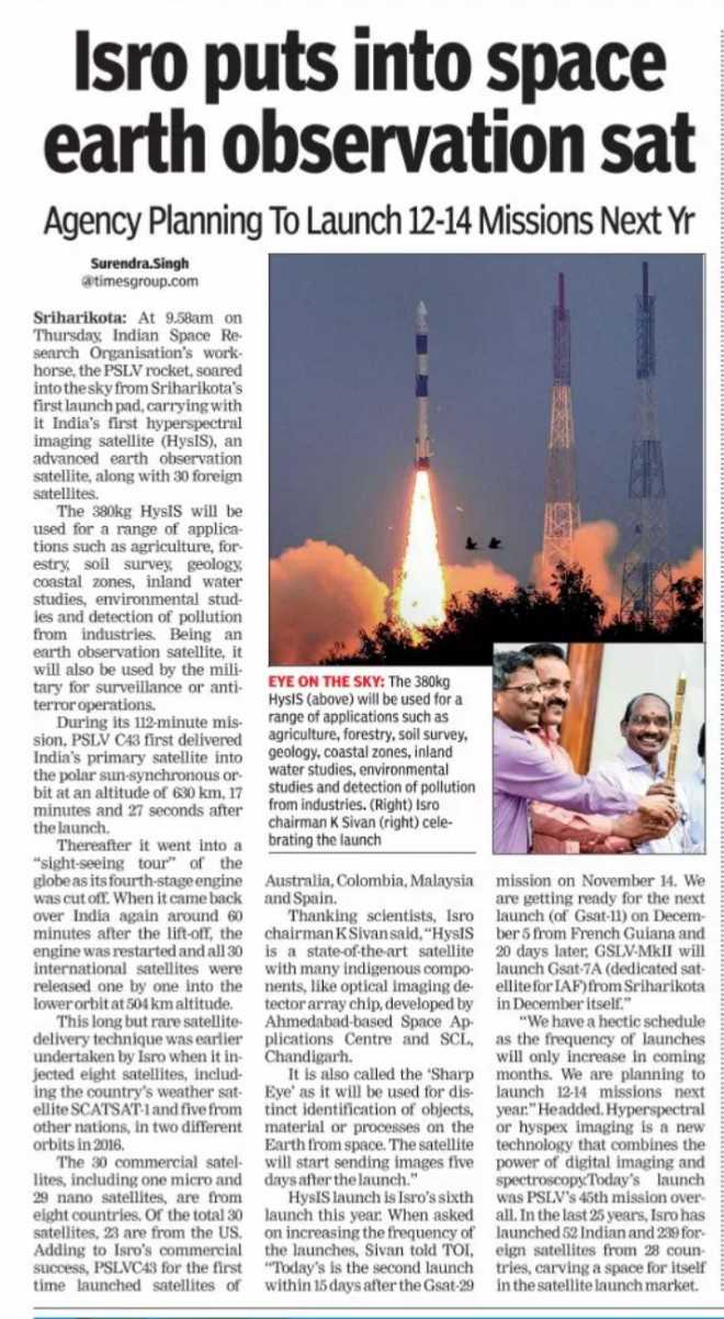 ISRO - Isro puts into space earth observation sat Agency Planning To Launch 12 - 14 Missions Next Yr Surendra Singh @ timesgroup . com Sriharikota : At 9 . 58am on Thursday , Indian Space Re . search Organisation ' s work . horse , the PSLV rocket , soared into the sky from Sriharikota ' s first launch pad , carrying with it India ' s first hyperspectral imaging satellite ( HYSIS ) , an advanced earth observation satellite , along with 30 foreign satellites . The 380kg Hysts will be used for a range of applica tions such as agriculture , for estry , soil survey , geology , coastal zones , inland water studies , environmental stud ies and detection of pollution from industries . Being an earth observation satellite , it will also be used by the mili tary for surveillance or anti terror operations . During its 112 - minute mis sion , PSLV C43 first delivered India ' s primary satellite into the polar sun - synchronous or bit at an altitude of 630 km , 17 minutes and 27 seconds after the launch Thereafter it went into a sight - seeing tour of the globe as its fourth - stage engine was cut off . When it came back over India again around 60 minutes after the lift - off , the engine was restarted and all 30 international satellites were released one by one into the lower orbit at 504 km altitude . This long but rare satellite delivery technique was earlier undertaken by Isro when it in jected eight satellites , includ . ing the country ' s weather sat ellite SCATSAT - 1 and five from other nations , in two different orbits in 2016 . The 30 commercial satel - lites , including one micro and 29 nano satellites , are from eight countries . Of the total 30 satellites , 23 are from the US . Adding to Isro ' s commercial success , PSLVC43 for the first time launched satellites of EYE ON THE SKY : The 380kg Hysis ( above ) will be used for a range of applications such as agriculture , forestry , soil survey , geology , coastal zones , inland water studies , environmental studies