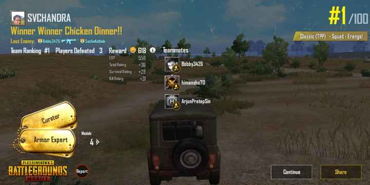 games - # 1 / 100 SVCHANDRA Winner Winner Chicken Dinner ! ! Last Enemy : Bobby3426 Sachinkathale Team Ranking # 1 Players Defeated 3 Reward ® 618 O Classic ( TPP ) - Squad - Erangel Teammates 558 Bobby3426 EXP Total Rating Survival Rating Kill Rating + 29 himanshu70 ArjunPratap Sin Curator Armor Expert Medals 4 PLAYERUNKNOWN ' S BATTLEGROUNDS Report Continue Share MOBILE - ShareChat