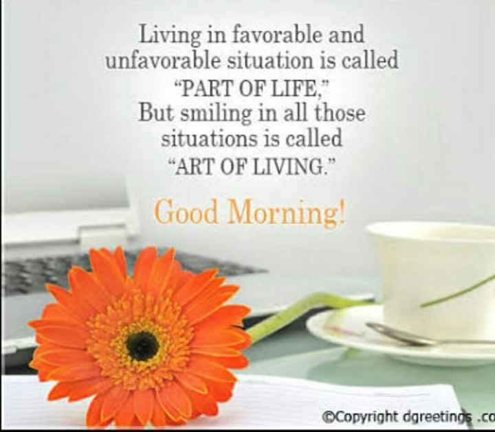 good morning 🙏 - Living in favorable and unfavorable situation is called PART OF LIFE , But smiling in all those situations is called ART OF LIVING . Good Morning ! ©Copyright dgreetings . ca - ShareChat