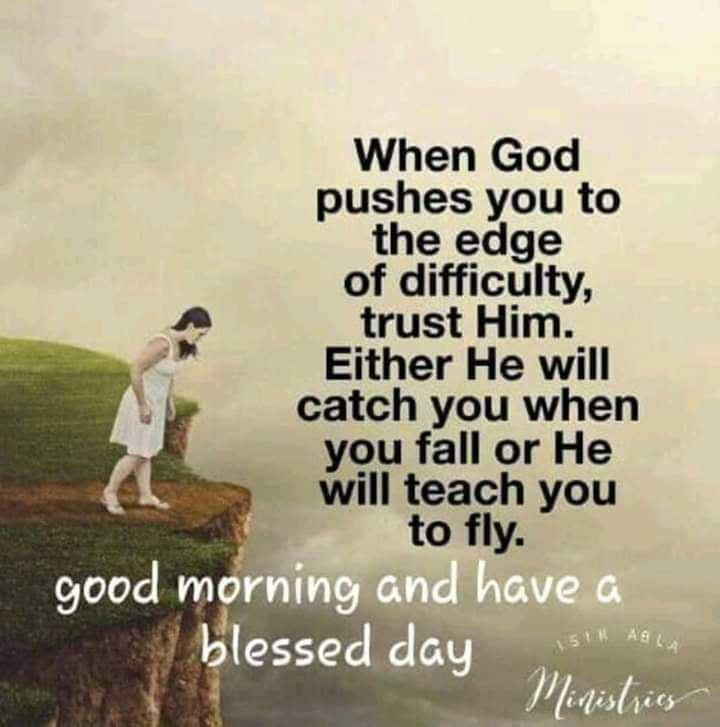 🌿🌹🌿 good morning🌿🌹🌿 - When God pushes you to the edge of difficulty , trust Him . Either He will catch you when you fall or He will teach you to fly . good morning and have a blessed day Ministries - ShareChat