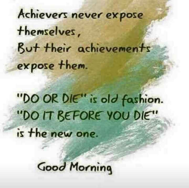 good morning 😎 - Achievers never expose themselves , But their achievements expose them . DO OR DIE is old fashion . DO IT BEFORE YOU DIE is the new one . Good Morning - ShareChat