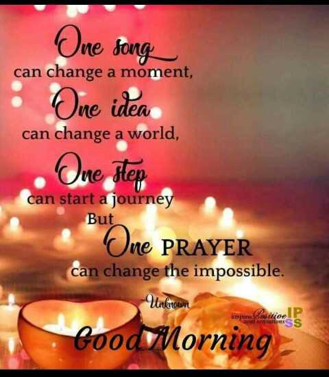 good  morning - One song can change a moment , : One idea can change a world , One step can start a journey But One PRAYER can change the impossible . Unknown inspire Xovitieel P soul sensations SS Good Morning - - ShareChat
