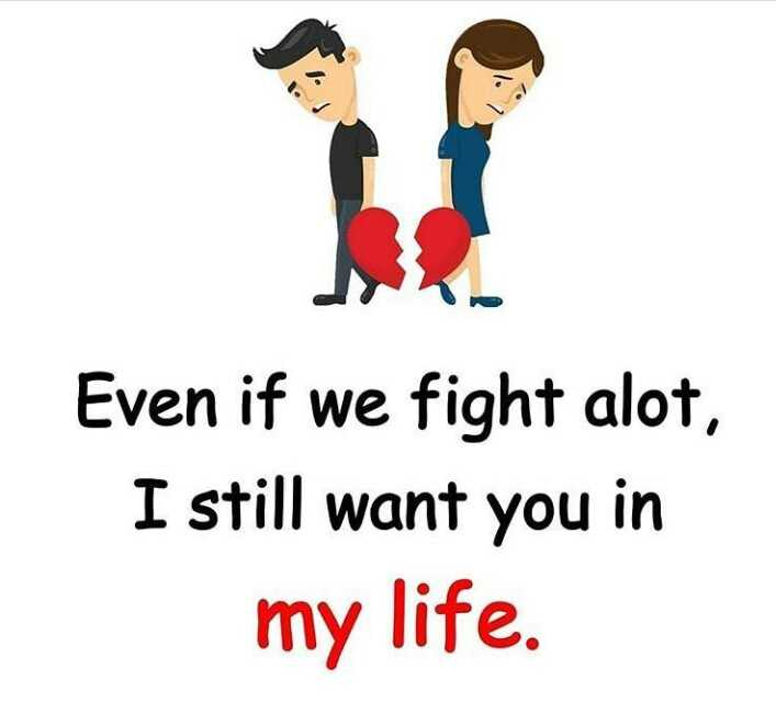 good thought - Even if we fight alot , I still want you in my life . - ShareChat