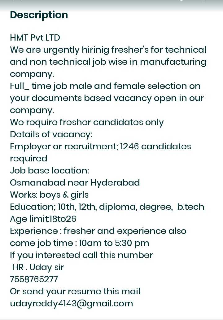 hyderabad jobs - Description HMT Pvt LTD We are urgently hirinig fresher ' s for technical and non technical job wise in manufacturing company . Full _ time job male and female selection on your documents based vacancy open in our company . We require fresher candidates only Details of vacancy : Employer or recruitment ; 1246 candidates required Job base location : Osmanabad near Hyderabad Works : boys & girls Education ; 10th , 12th , diploma , degree , b . tech Age limit : 18to26 Experience : fresher and experience also come job time : 10am to 5 : 30 pm If you interested call this number HR . Uday sir 7558765277 Or send your resume this mail udayreddy4143 @ gmail . com - ShareChat