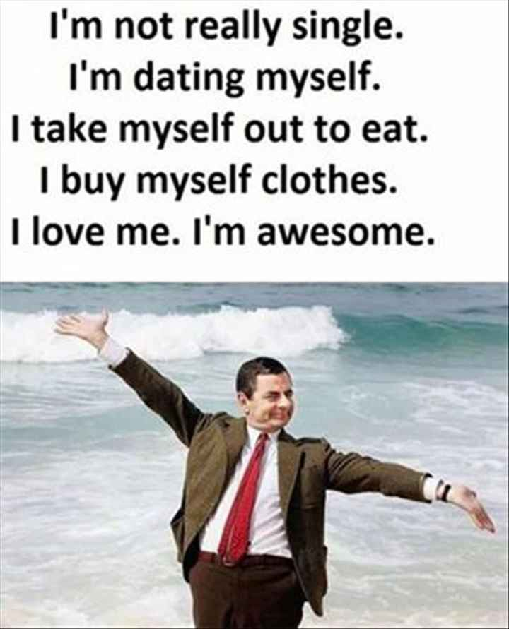 iam single - I ' m not really single . I ' m dating myself . I take myself out to eat . I buy myself clothes . I love me . I ' m awesome . - ShareChat
