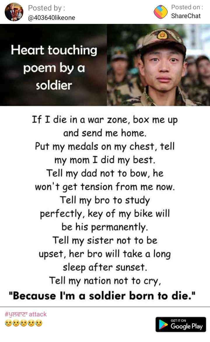 i love my india - Posted by : @ 403640likeone Posted on : ShareChat Heart touching poem by a soldier If I die in a war zone , box me up and send me home . Put my medals on my chest , tell my mom I did my best . Tell my dad not to bow , he won ' t get tension from me now . Tell my bro to study perfectly , key of my bike will be his permanently . Tell my sister not to be upset , her bro will take a long sleep after sunset . Tell my nation not to cry , Because I ' m a soldier born to die . # 482T attack GET IT ON Google Play - ShareChat