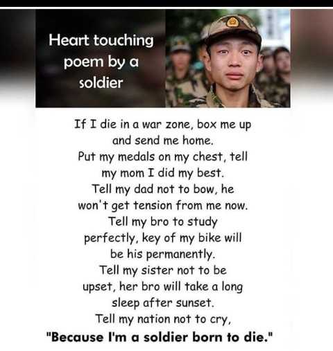 indian army - Heart touching poem by a soldier If I die in a war zone , box me up and send me home . Put my medals on my chest , tell my mom I did my best . Tell my dad not to bow , he won ' t get tension from me now . Tell my bro to study perfectly , key of my bike will be his permanently . Tell my sister not to be upset , her bro will take a long sleep after sunset . Tell my nation not to cry , Because I ' m a soldier born to die . - ShareChat