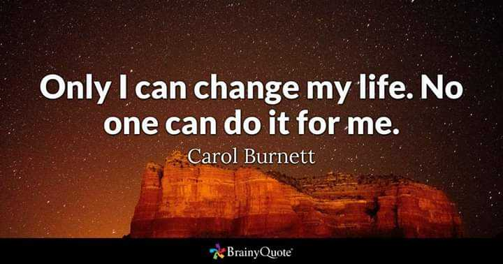 it's my feeling - Only I can change my life . No one can do it for me . Carol Burnett BrainyQuote - ShareChat