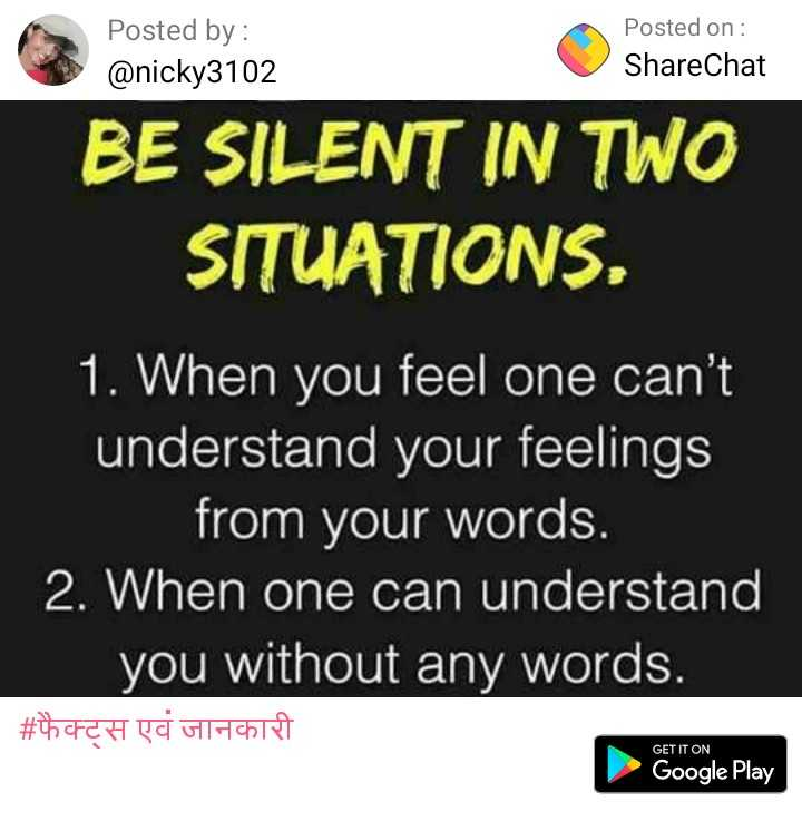 it's my thinking😋 - Posted by : @ nicky3102 Posted on : ShareChat BE SILENT IN TWO SITUATIONS , 1 . When you feel one can ' t understand your feelings from your words . 2 . When one can understand you without any words . | # फेक्ट्स एवं जानकारी GET IT ON Google Play - ShareChat