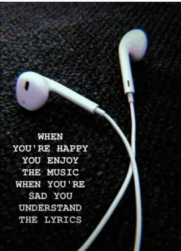 it's true - WHEN YOU ' RE HAPPY YOU ENJOY THE MUSIC WHEN YOU ' RE SAD YOU UNDERSTAND THE LYRICS - ShareChat