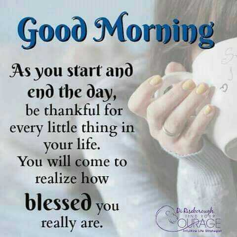 jay sikotar. .🙏 - Good Morning As you start and end the day , be thankful for every little thing in your life . You will come to realize how blessed you really are . c D Riseborough OURAGE IND - ShareChat