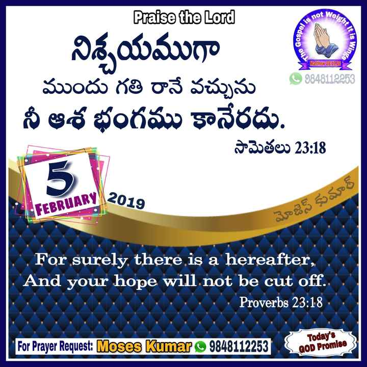 jesus christ - Weight is not ledso It is Win The Go Wings Matthew 28 : 19 , 20 Praise the Lord నిశ్చయముగా ముందు గతి రానే వచ్చును నీ ఆశ భంగము కానేరదు . సామెతలు 23 : 18 - 9848112253 5 EBRUARY 2016 మోజెస్ కుమార్ For , surely , there is a hereafter , And your hope will not be cut off Proverbs 23 : 18 ODI For Prayer Request : Moses Kumar 98481122535 Today ' s GOD Promise - ShareChat