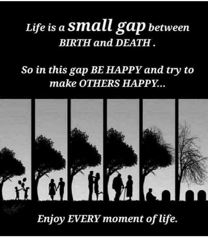 life - Life is a small gap between BIRTH and DEATH . So in this gap BE HAPPY and try to make OTHERS HAPPY . . . Enjoy EVERY moment of life . - ShareChat