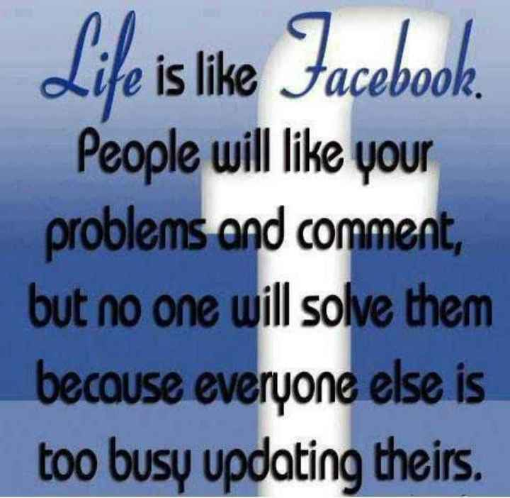 life ka funda - Life is like Facebook . People will like your problems and comment , but no one will solve them because everyone else is too busy updating theirs . - ShareChat