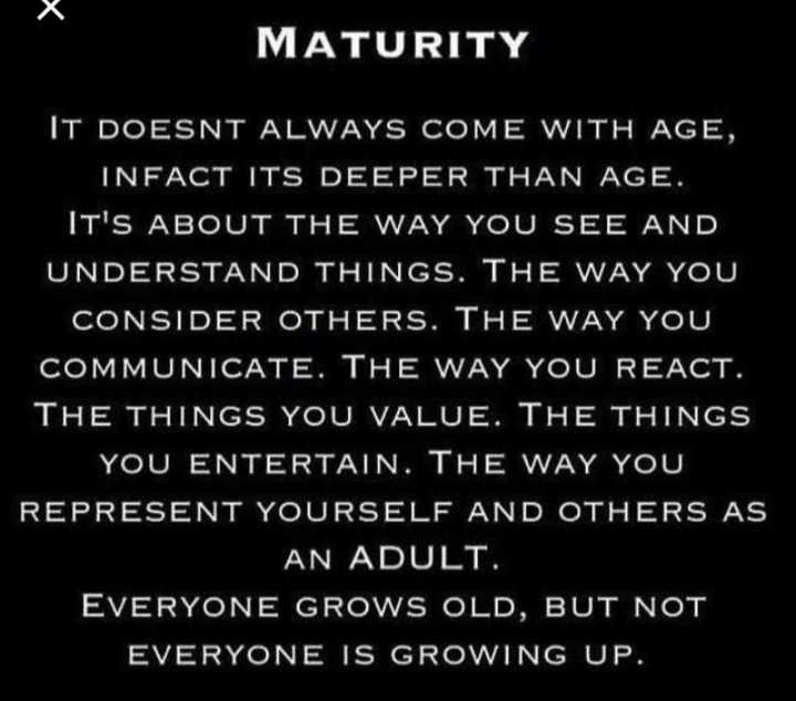 lovely and truely thoughts - MATURITY IT DOESNT ALWAYS COME WITH AGE , INFACT ITS DEEPER THAN AGE . IT ' S ABOUT THE WAY YOU SEE AND UNDERSTAND THINGS . THE WAY YOU CONSIDER OTHERS . THE WAY YOU COMMUNICATE . THE WAY YOU REACT . THE THINGS YOU VALUE . THE THINGS YOU ENTERTAIN . THE WAY YOU REPRESENT YOURSELF AND OTHERS AS AN ADULT . EVERYONE GROWS OLD , BUT NOT EVERYONE IS GROWING UP . - ShareChat