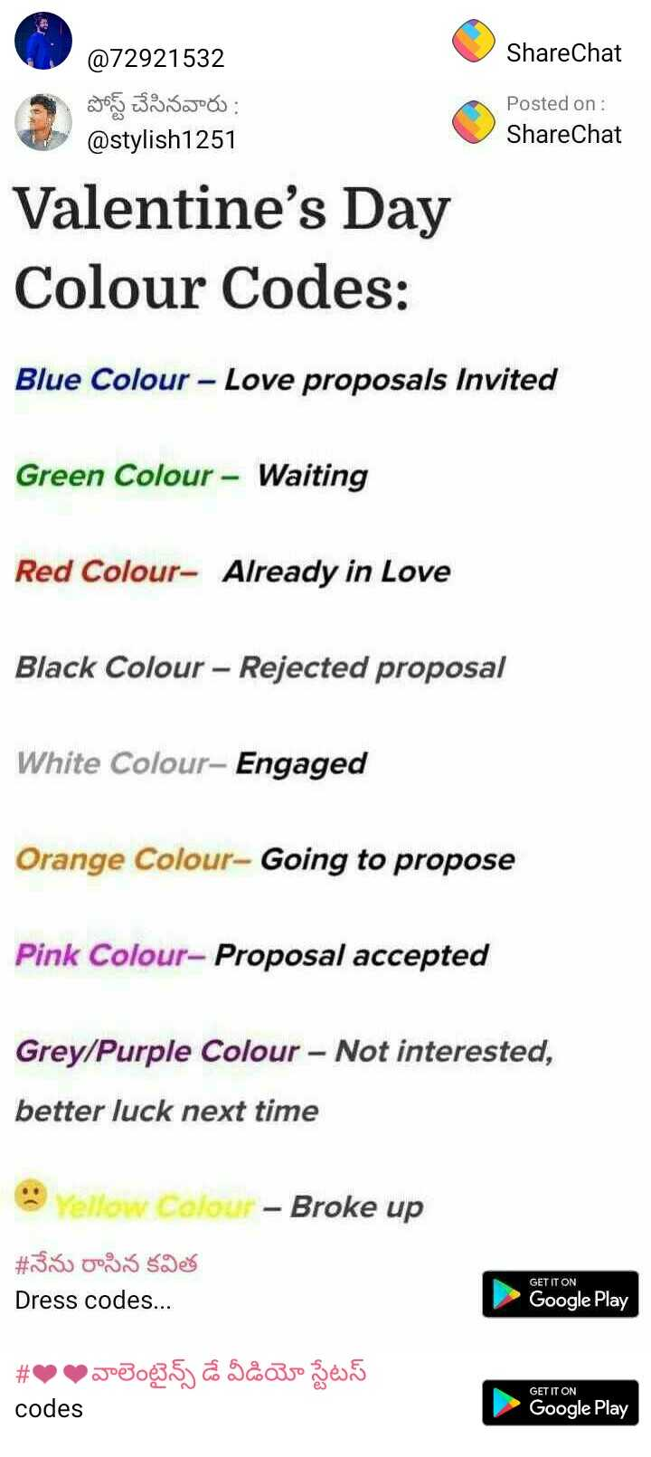 💖💖 lovers...💖💖 - ShareChat @ 72921532 పోస్ట్ చేసినవారు : @ stylish1251 Posted on : ShareChat Valentine ' s Day Colour Codes : Blue Colour - Love proposals Invited Green Colour - Waiting Red Colour - Already in Love Black Colour – Rejected proposal White Colour - Engaged Orange Colour - Going to propose Pink Colour - Proposal accepted Grey / Purple Colour - Not interested , better luck next time Yellow Colour - Broke up # నేను రాసిన కవిత Dress codes . . . GET IT ON Google Play # 00వాలెంటైన్స్ డే వీడియో స్టేటస్ GET IT ON codes Google Play - ShareChat