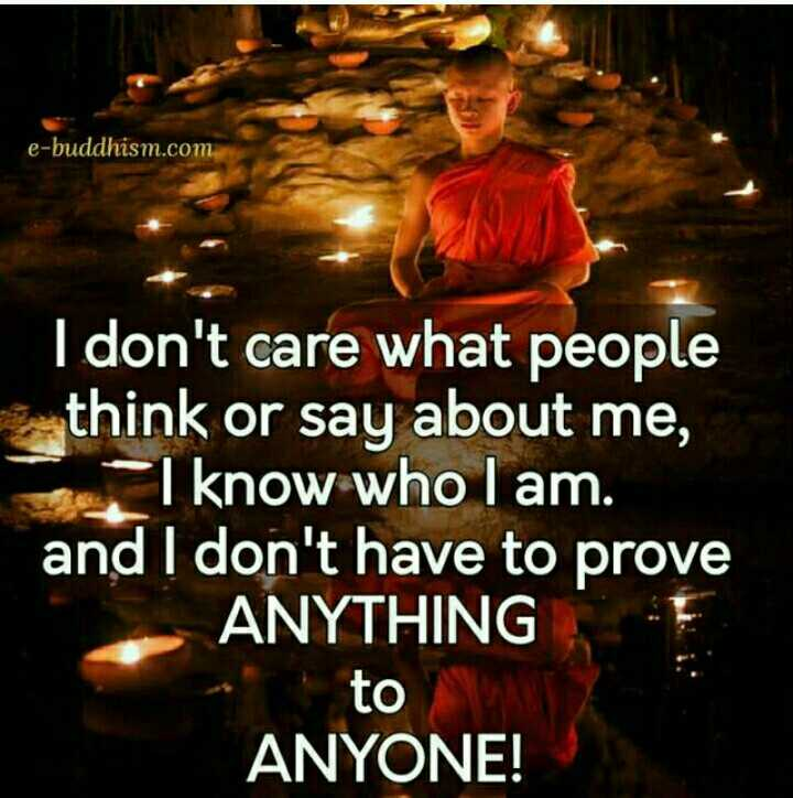 manada maathu - e - buddhism . com I don ' t care what people think or say about me , I know who I am . and I don ' t have to prove ANYTHING to ANYONE ! - ShareChat