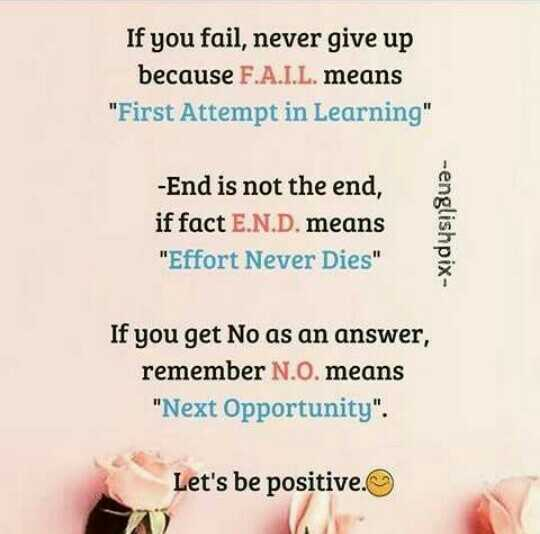 mere vichar - If you fail , never give up because F . A . I . L . means First Attempt in Learning - End is not the end , if fact E . N . D . means Effort Never Dies - englishpix If you get No as an answer , remember N . O . means Next Opportunity . Let ' s be positive . 20 - ShareChat