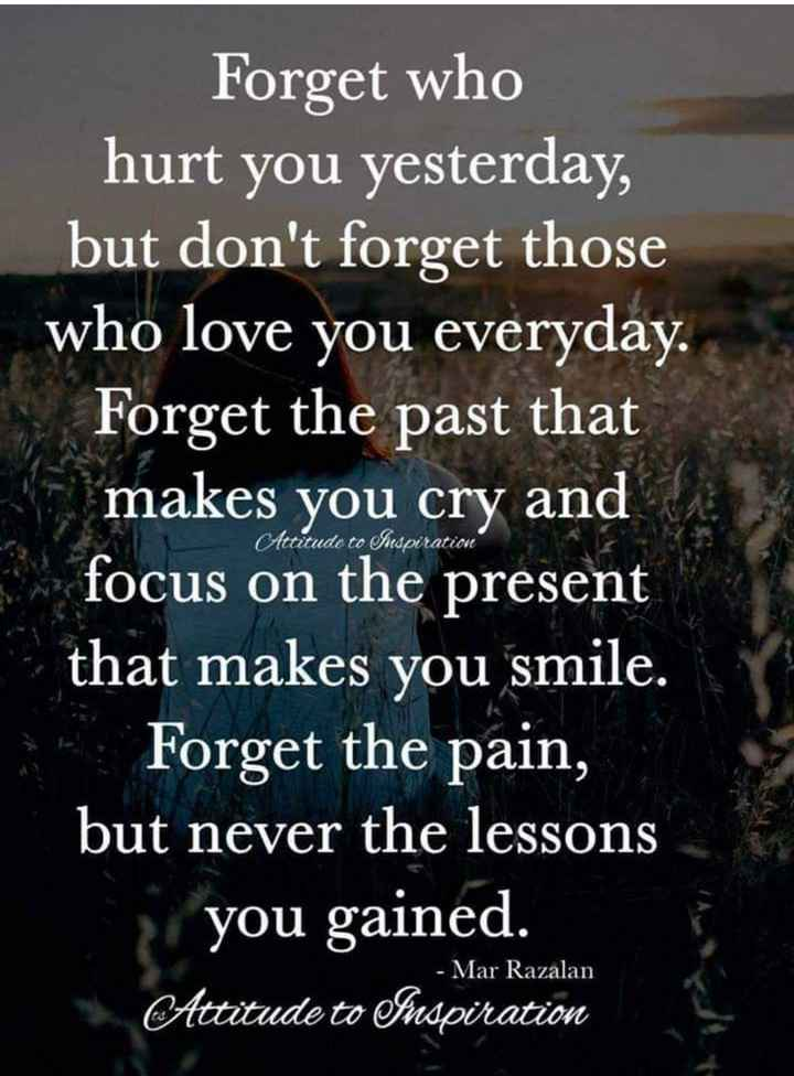 motivation - Forget who hurt you yesterday , but don ' t forget those who love you everyday . Forget the past that makes you cry and focus on the present that makes you smile . * Forget the pain , but never the lessons you gained . Attitude to Inspiration Attitude to Inspiration - Mar Razalan - ShareChat