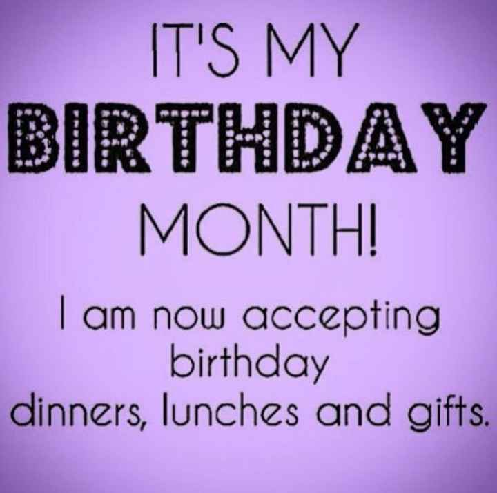 my birthday - IT ' S MY BIRTHDAY MONTH ! I am now accepting birthday dinners , lunches and gifts . - ShareChat