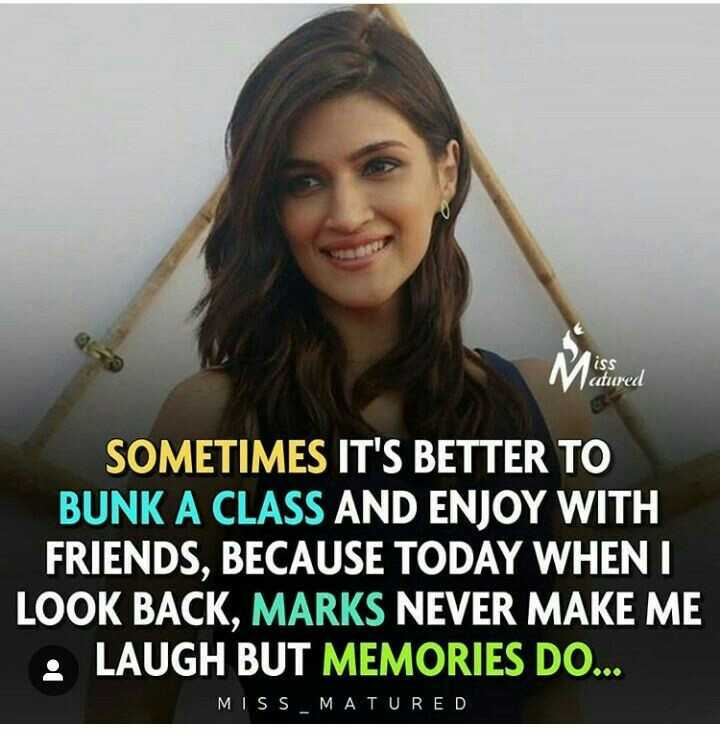 my feelings - Milored SOMETIMES IT ' S BETTER TO BUNK A CLASS AND ENJOY WITH FRIENDS , BECAUSE TODAY WHEN I LOOK BACK , MARKS NEVER MAKE ME LAUGH BUT MEMORIES DO . . . MISS MATURED - ShareChat
