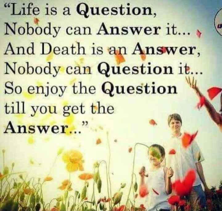 my life style - Life is a Question , Nobody can Answer it . . . And Death is an Answer , Nobody can Question it . . . So enjoy the Question till you get the Answer . . . - ShareChat