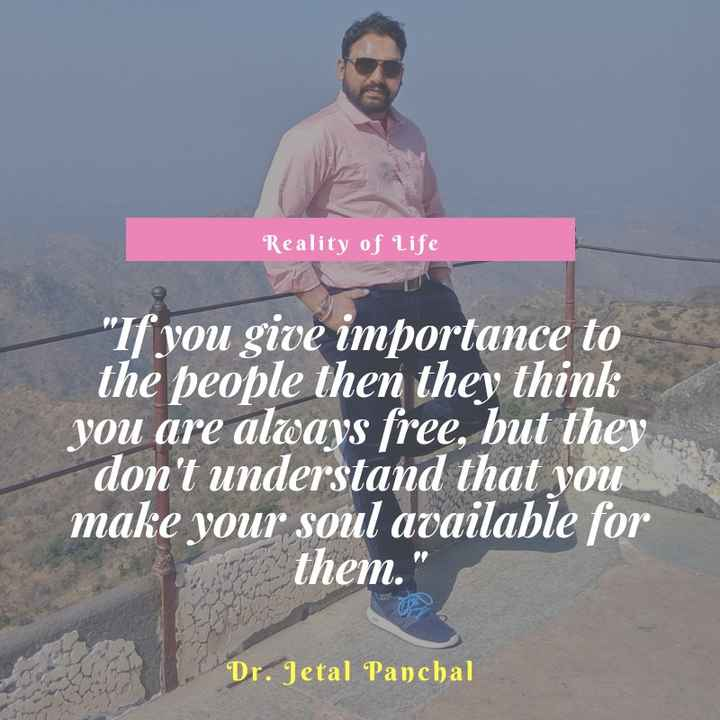 my pic - Reality of life If you give importance to the people then they think you are always free , but they don ' t understand that you make your soul available for them . Dr . Jetal Panchal - ShareChat