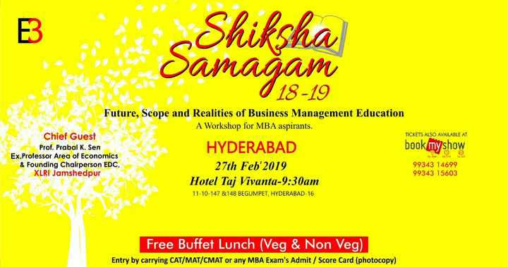 my post - Shiksha Samagam ( 18 - 19 Future , Scope and Realities of Business Management Education A Workshop for MBA aspirants . Chief Guest TICKETS ALSO AVAILABLE AT Prof . Prabal K . Sen book my show Ex . Professor Area of Economics & Founding Chairperson EDC , 27th Feb ' 2019 99343 14699 XLRI Jamshedpur 99343 15603 Hotel Taj Vivanta - 9 : 30am 11 - 10 - 147 & 148 BEGUMPET , HYDERABAD - 16 HYDERABAD Dyshon nytime sees Free Buffet Lunch ( Veg & Non Veg ) Entry by carrying CAT / MAT / CMAT or any MBA Exam ' s Admit / Score Card ( photocopy ) - ShareChat