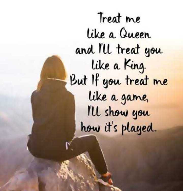 my upload pick s - Treat me like a Queen and I ' ll treat you like a King But if you treat me like a game , I ' ll show you how it ' s played . - ShareChat