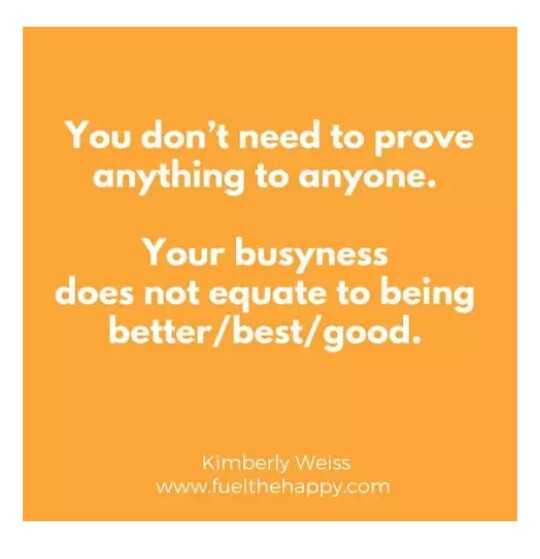 naa quotation - You don ' t need to prove anything to anyone . Your busyness does not equate to being better / best / good . Kimberly Weiss www . fuelthehappy . com - ShareChat