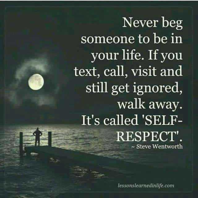 nanna nudi - Never beg someone to be in your life . If you text , call , visit and still get ignored , walk away . It ' s called ' SELF RESPECT ' . Steve Wentworth lessonslearnedinlife . com - ShareChat