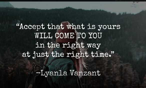 positive thought - Accept that what is yours WILL COME TO YOU in the right way at just the right time . - Lyanla Vanzant - ShareChat