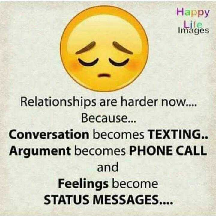 quotes - Happy Lile . Images Relationships are harder now . . Because . . . Conversation becomes TEXTING . . Argument becomes PHONE CALL and Feelings become STATUS MESSAGES . . . . - ShareChat