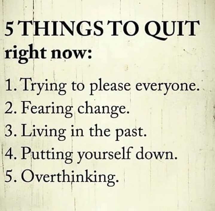 quotes for life - 5 THINGS TO QUIT right now : 1 . Trying to please everyone . 2 . Fearing change . 3 . Living in the past . 4 . Putting yourself down . 5 . Overthinking . - ShareChat