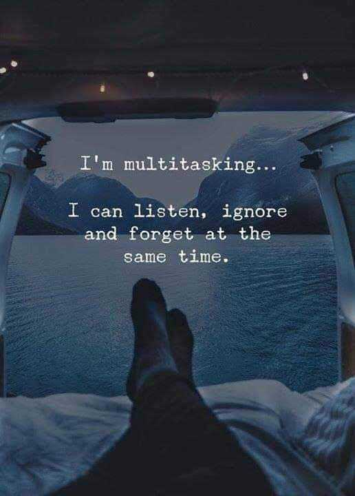quotes for life - I ' m multitasking . . . I can listen , ignore and forget at the same time . - ShareChat