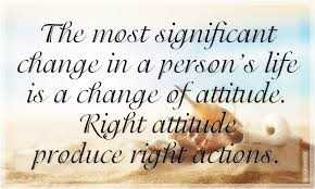 real fact - The most significant change in a person ' s life is a change of attitude . Right attitude produce right actions . - ShareChat