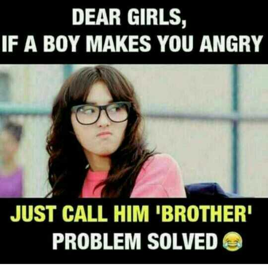 respect womens - DEAR GIRLS , IF A BOY MAKES YOU ANGRY JUST CALL HIM ' BROTHER ' PROBLEM SOLVED - ShareChat