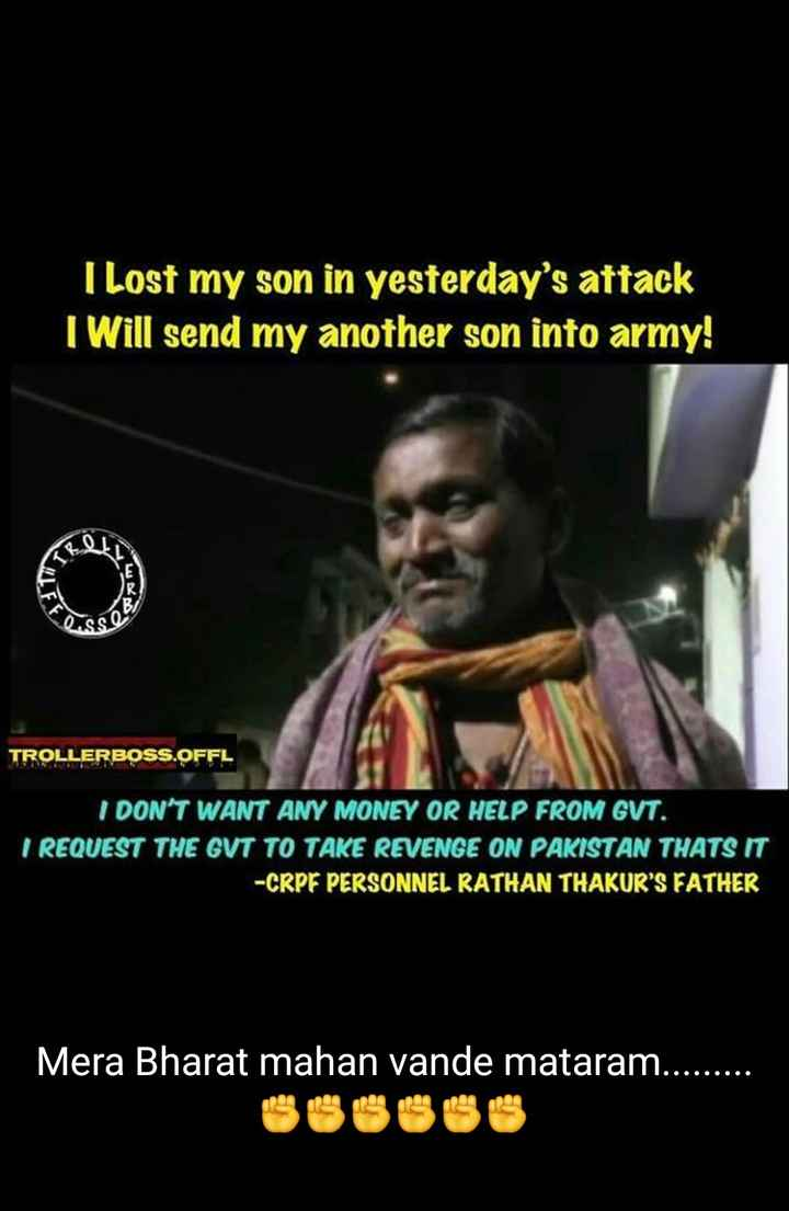 salute indian army - I lost my son in yesterday ' s attack I Will send my another son into army ! TROLLERBOSS . OFFL I DON ' T WANT ANY MONEY OR HELP FROM GVT . I REQUEST THE GVT TO TAKE REVENGE ON PAKISTAN THATS IT - CRPF PERSONNEL RATHAN THAKUR ' S FATHER Mera Bharat mahan vande mataram . . . OOOOOO - ShareChat