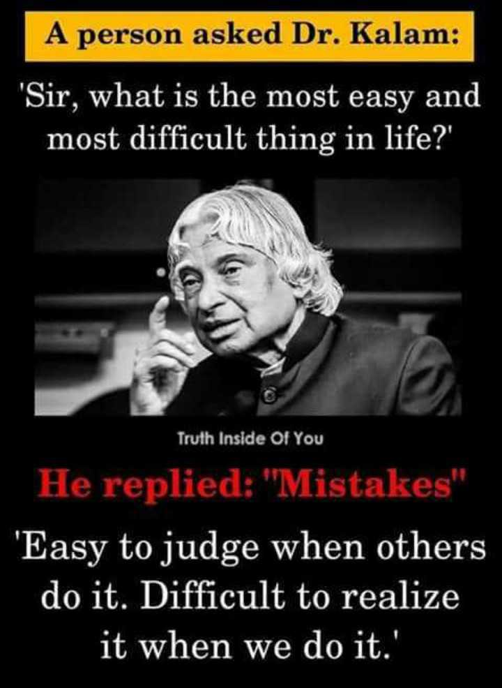 self confidence - A person asked Dr . Kalam : Sir , what is the most easy and most difficult thing in life ? ' Truth Inside Of You He replied : Mistakes ' Easy to judge when others do it . Difficult to realize it when we do it . ' - ShareChat