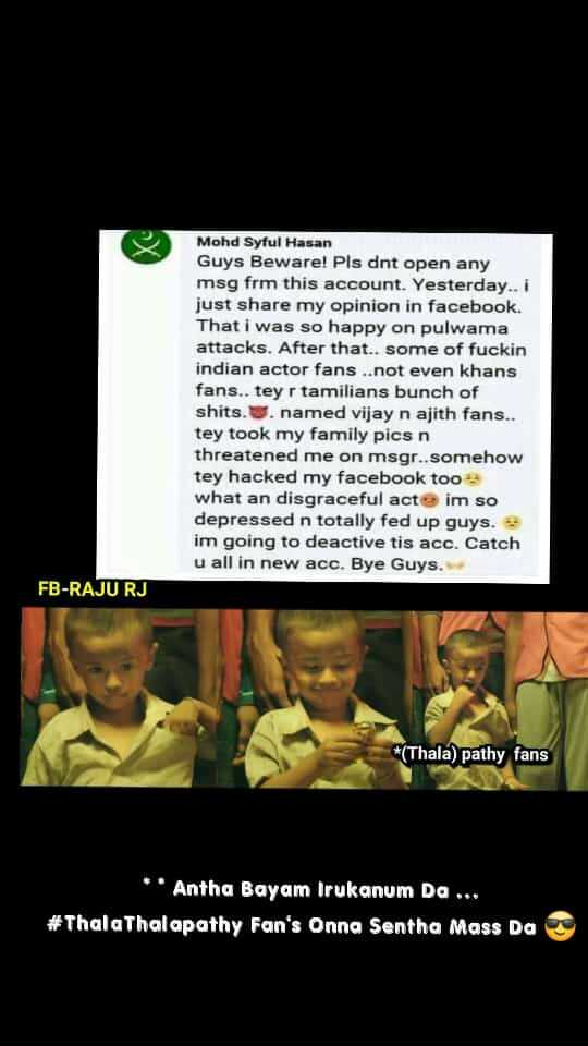 thala thalapathy friendship forever... - Mohd Syful Hasan Guys Beware ! Pls dnt open any msg frm this account . Yesterday . . i just share my opinion in facebook . That i was so happy on pulwama attacks . After that . . some of fuckin indian actor fans . . not even khans fans . . tey r tamilians bunch of shits . . named vijay n ajith fans . . tey took my family pics n threatened me on msgr . . somehow tey hacked my facebook too what an disgraceful act im so depressed n totally fed up guys . im going to deactive tis acc . Catch u all in new acc . Bye Guys . FB - RAJU RJ * ( Thala ) pathy fans * * Antha Bayam Irukanum Da . . . # Thala Thalapathy Fan ' s Onna Sentha Mass Da - ShareChat