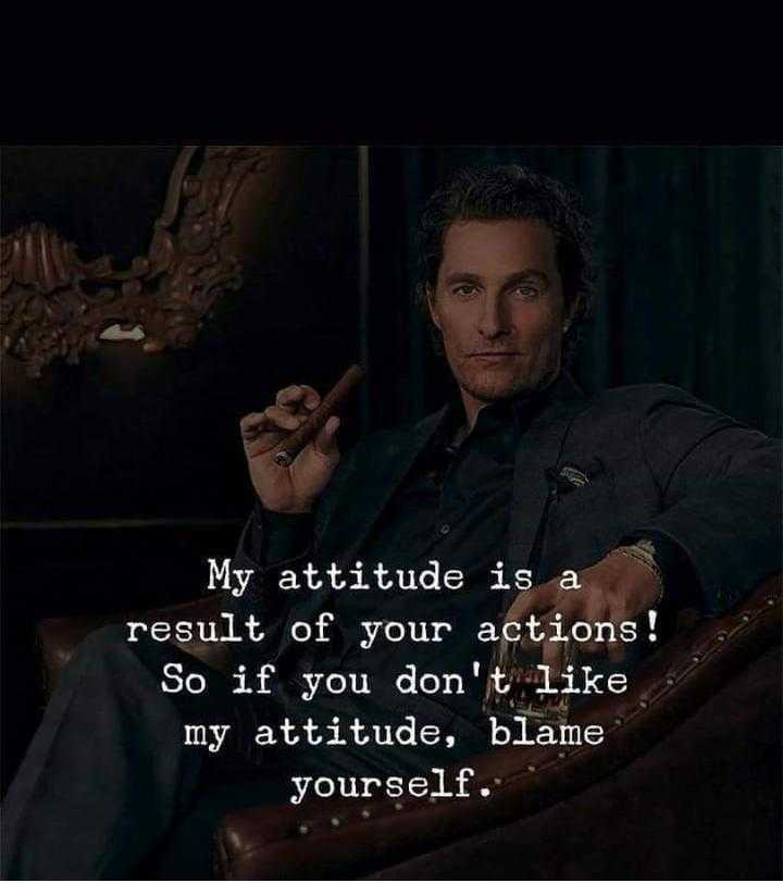 thamizh - My attitude is a result of your actions ! So if you don ' t like my attitude , blame yourself . - ShareChat
