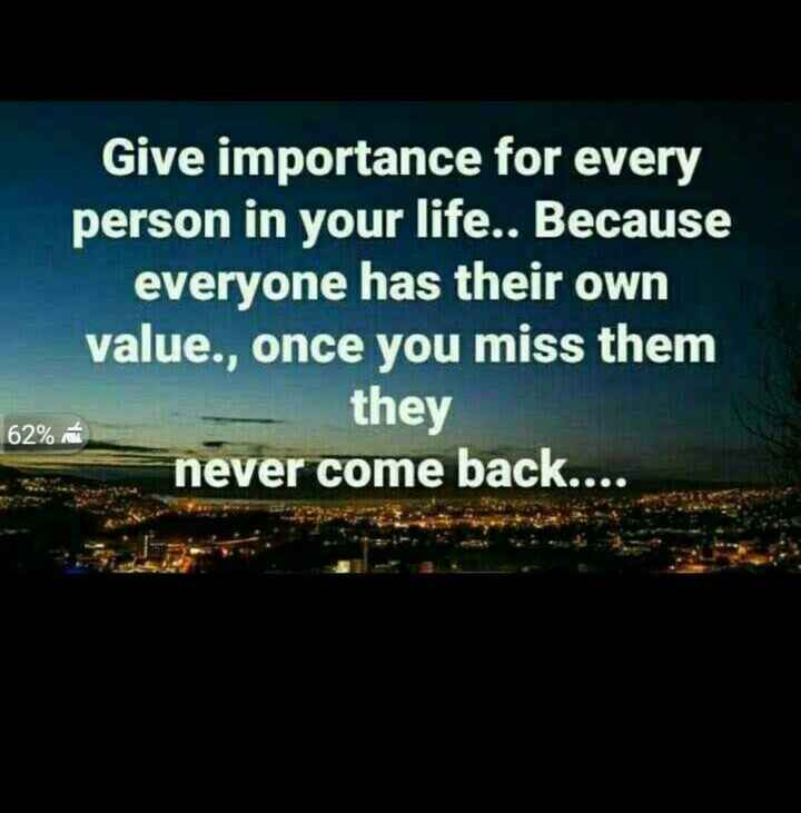 truee - Give importance for every person in your life . . Because everyone has their own value . , once you miss them they never come back . . . . 62 % - ShareChat