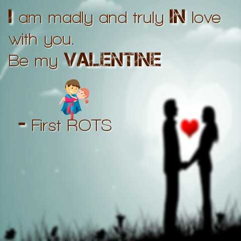 valentine's day - I am madly and truly IN love with you . Be my VALENTINE - First ROTS - ShareChat