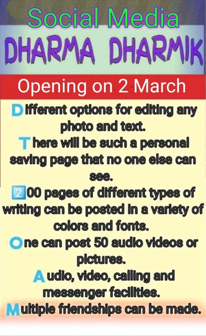 welcome - Social Media DHARMA DHARMIK Opening on 2 March Different options for editing any photo and text . There will be such a personal saving page that no one else can see . 200 pages of different types of writing can be posted in a variety of colors and fonts . One can post 50 audio videos or pictures . Audio , video , calling and messenger facilities . Multiple friendships can be made . - ShareChat